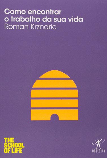 Em Como encontrar o trabalho da sua vida, Roman Krznaric apresenta uma visão progressista sobre o trabalho e a busca por felicidade e propósito